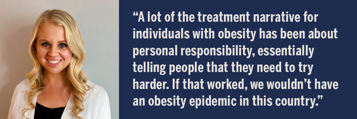 A quote from Erica Schulte: A lot of the treatment narrative for individuals with obesity has been about personal responsibility, essentially telling people that they need to try harder. If that worked, we wouldn't have an obesity epidemic in this country.